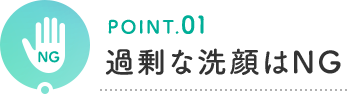 POINT.01 過剰な洗顔はNG